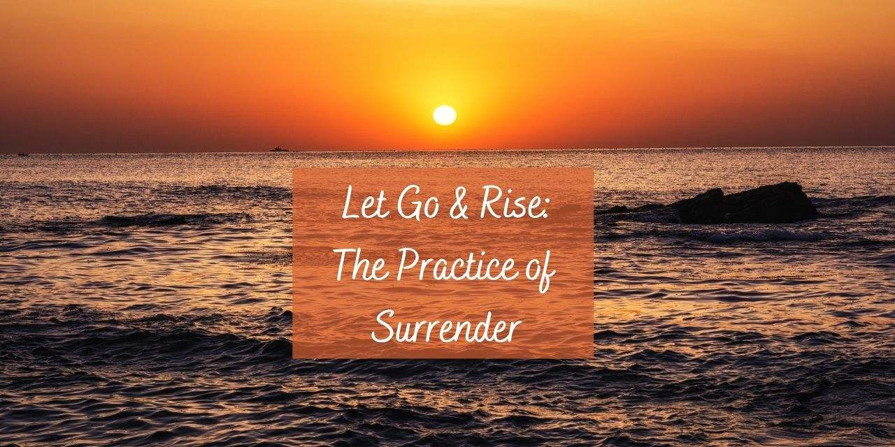 Let Go and Rise: The Practice of Surrender