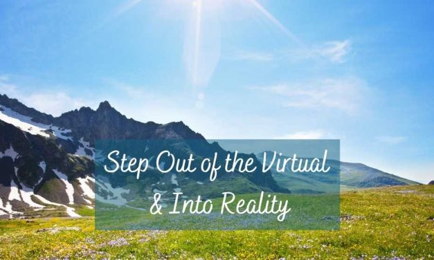 Step Out of the Virtual and Into Reality