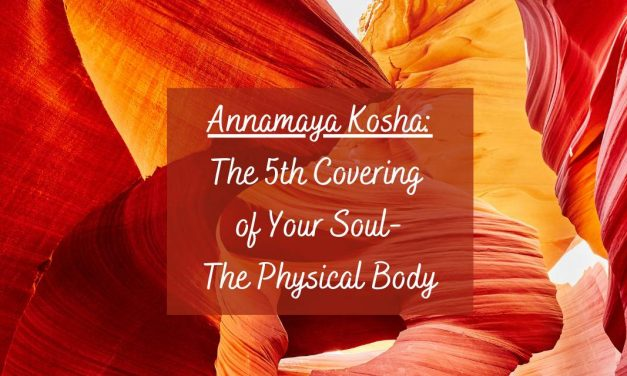 Annamaya Kosha: The 5th Covering of Your Soul – The Physical Body