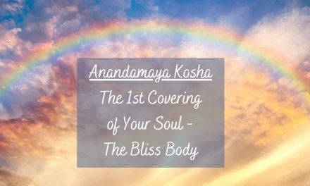Anandamaya Kosha – The 1st Covering of Your Soul – The Bliss Body