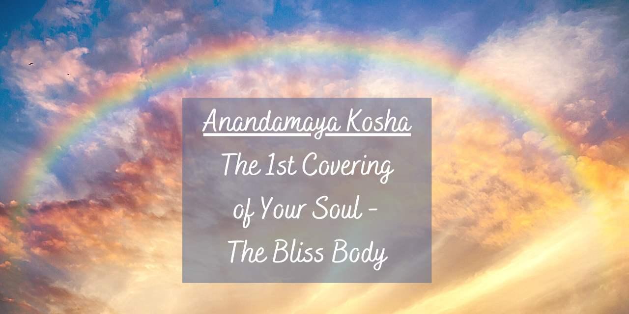 Anandamaya Kosha – The 1st Covering of Your Soul – The Bliss Body