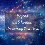 Beyond the 5 Koshas: Uncovering Your Soul