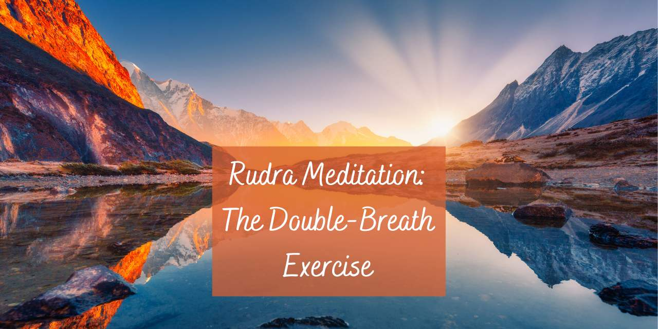 The Core Practice of Rudra Meditation: The Double-Breath Exercise