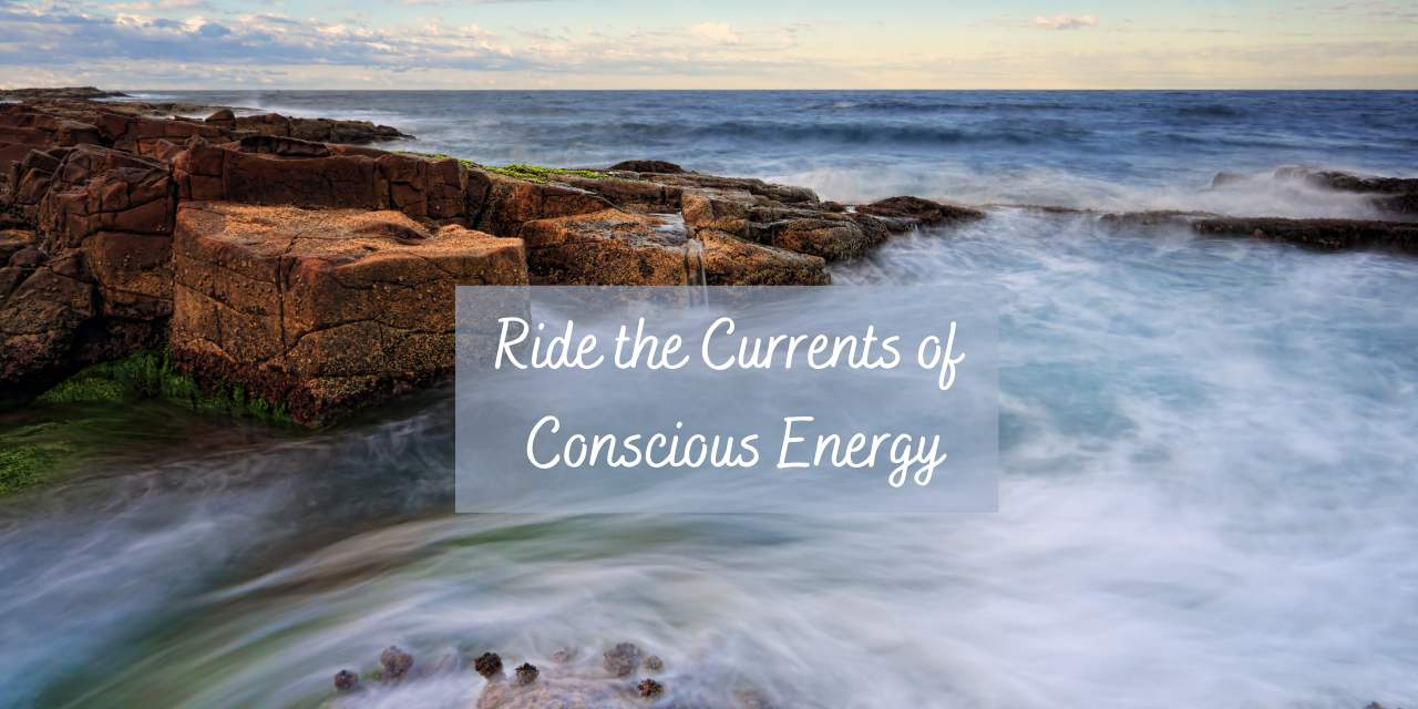 Ride The Currents of Conscious Energy